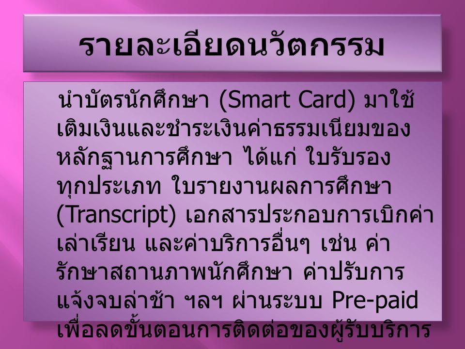 นำบัตรนักศึกษา (Smart Card) มาใช้ เติมเงินและชำระเงินค่าธรรมเนียมของ หลักฐานการศึกษา ได้แก่ ใบรับรอง ทุกประเภท ใบรายงานผลการศึกษา (Transcript) เอกสารป