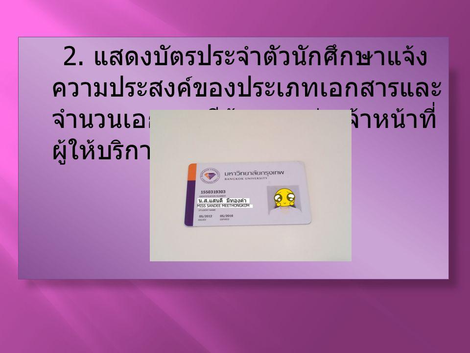2. แสดงบัตรประจำตัวนักศึกษาแจ้ง ความประสงค์ของประเภทเอกสารและ จำนวนเอกสารทีต้องการต่อเจ้าหน้าที่ ผู้ให้บริการ