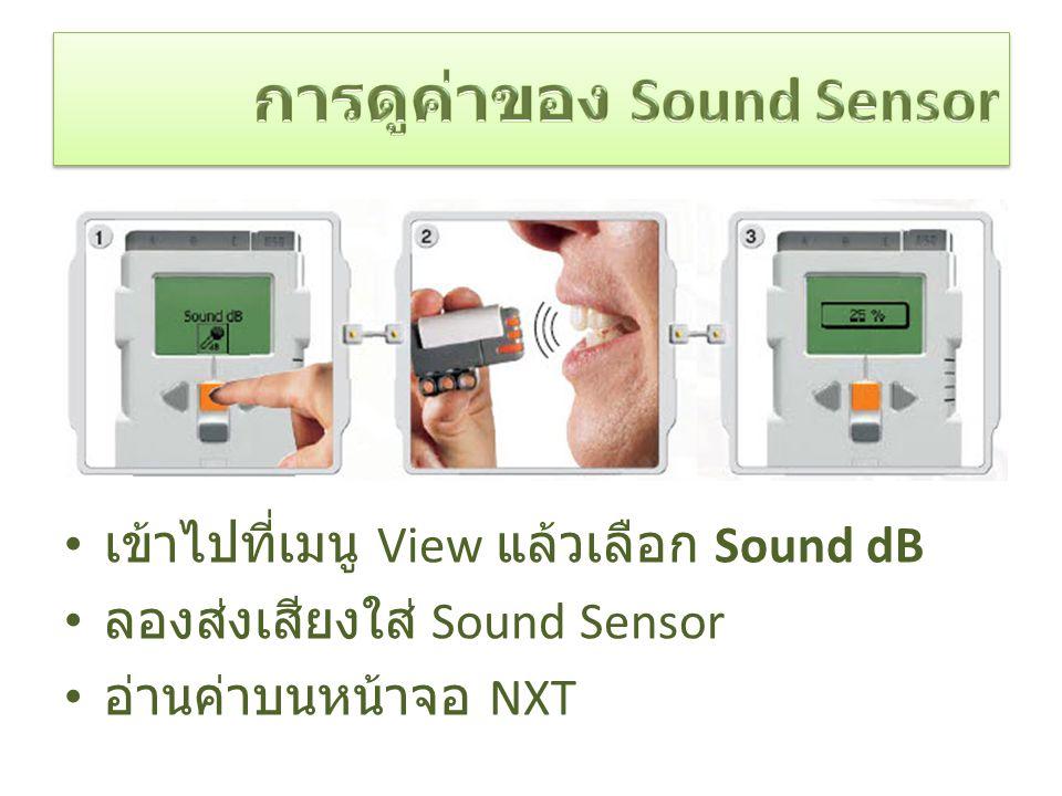 เข้าไปที่เมนู View แล้วเลือก Sound dB ลองส่งเสียงใส่ Sound Sensor อ่านค่าบนหน้าจอ NXT