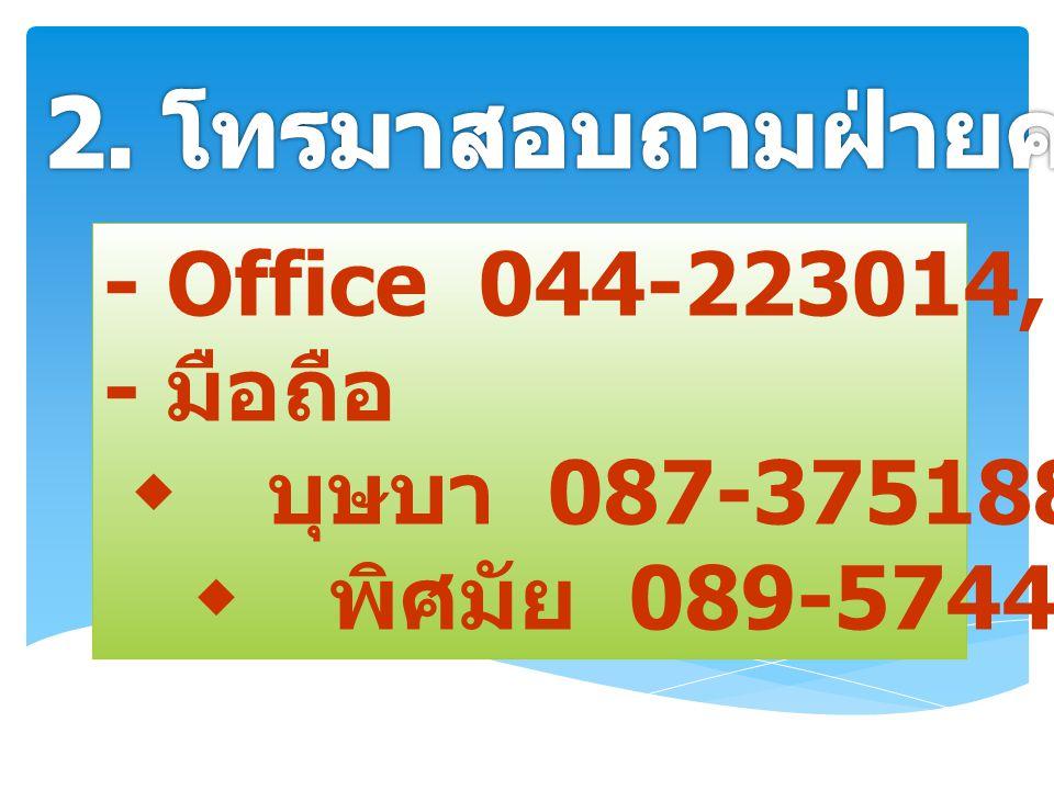 - Office 044-223014, 223026 - มือถือ  บุษบา 087-3751882  พิศมัย 089-5744554