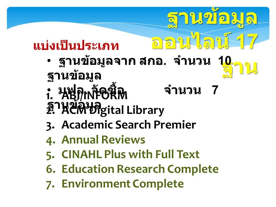 ฐานข้อมูล ออนไลน์ 17 ฐาน 1.ABI/INFORM 2.ACM Digital Library 3.Academic Search Premier 4.Annual Reviews 5.CINAHL Plus with Full Text 6.Education Resear