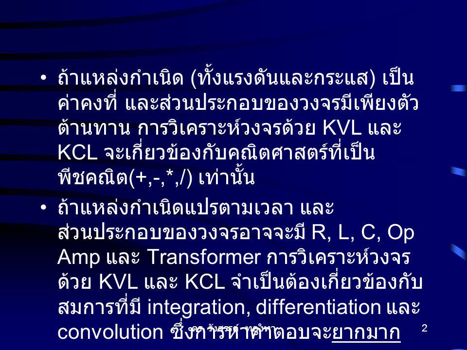 ดร. รังสรรค์ ทองทา 2 ถ้าแหล่งกำเนิด ( ทั้งแรงดันและกระแส ) เป็น ค่าคงที่ และส่วนประกอบของวงจรมีเพียงตัว ต้านทาน การวิเคราะห์วงจรด้วย KVL และ KCL จะเกี