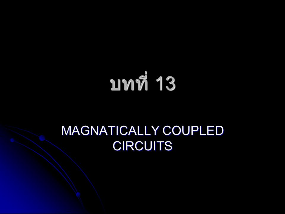 บทที่ 13 MAGNATICALLY COUPLED CIRCUITS