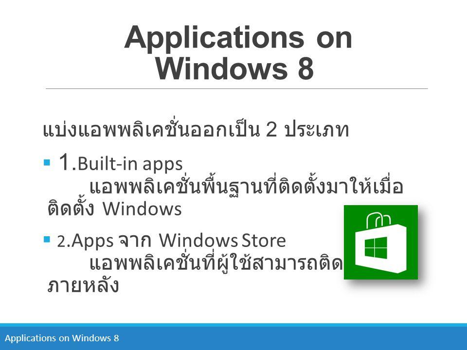 Applications on Windows 8 แบ่งแอพพลิเคชั่นออกเป็น 2 ประเภท  1. Built-in apps แอพพลิเคชั่นพื้นฐานที่ติดตั้งมาให้เมื่อ ติดตั้ง Windows  2.Apps จาก Win