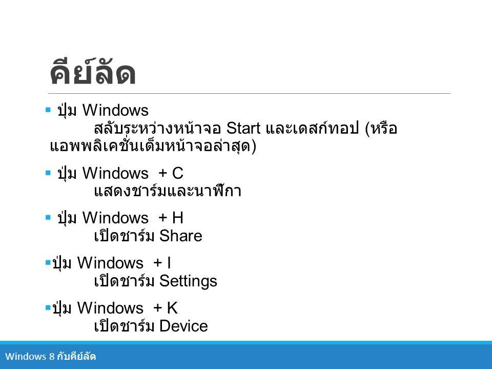 คีย์ลัด  ปุ่ม Windows สลับระหว่างหน้าจอ Start และเดสก์ทอป ( หรือ แอพพลิเคชั่นเต็มหน้าจอล่าสุด )  ปุ่ม Windows + C แสดงชาร์มและนาฬิกา  ปุ่ม Windows