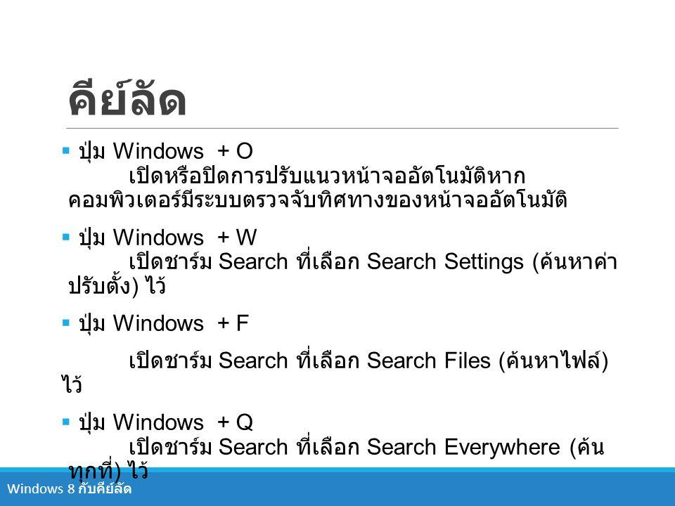 คีย์ลัด  ปุ่ม Windows + O เปิดหรือปิดการปรับแนวหน้าจออัตโนมัติหาก คอมพิวเตอร์มีระบบตรวจจับทิศทางของหน้าจออัตโนมัติ  ปุ่ม Windows + W เปิดชาร์ม Searc