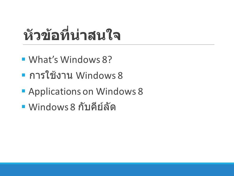 What's Windows 8 ระบบปฏิบัติการของบริษัท Microsoft ที่ พัฒนาต่อเนื่องจาก Windows 7 โดยปรับเปลี่ยน โครงสร้างการใช้งานโดยเน้นการใช้งานบน อุปกรณ์พกพาเช่น Tablet เพื่อเป็นคู่แข่งกับ ระบบปฏิบัติการบนอุปกรณ์พกพาอื่นๆ เช่น ไอ โอเอสและแอนดรอยด์ และปรับปรุงส่วนติดต่อ กับผู้ใช้งาน (UI) ทีมีชื่อว่า Modern UI มีหน้าตาที่เรียบง่าย และสะดวกต่อการใช้งาน มี การอัพเดทแอพพลิเคชั่นต่าง ๆ ตลอดเวลา What's Windows 8?