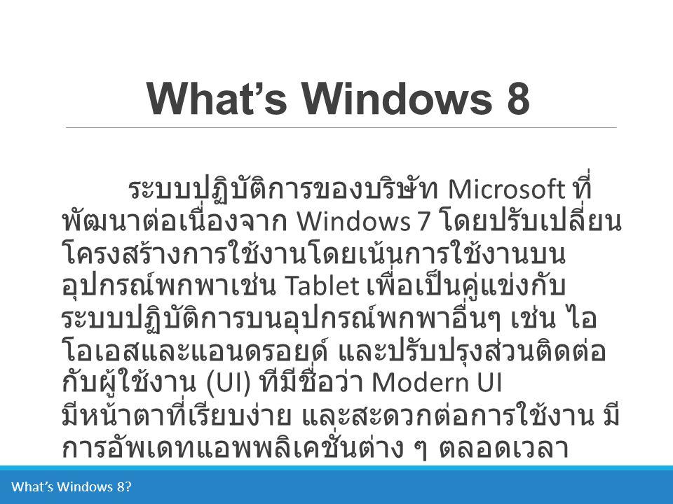 What's Windows 8 ระบบปฏิบัติการของบริษัท Microsoft ที่ พัฒนาต่อเนื่องจาก Windows 7 โดยปรับเปลี่ยน โครงสร้างการใช้งานโดยเน้นการใช้งานบน อุปกรณ์พกพาเช่น