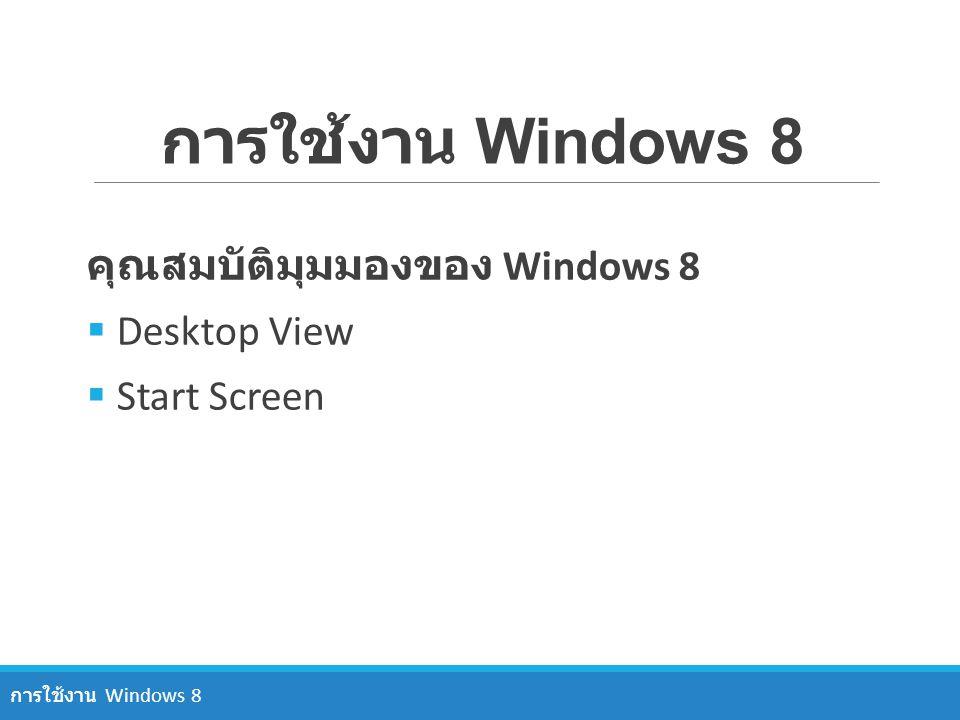 การใช้งาน Windows 8 คุณสมบัติมุมมองของ Windows 8  Desktop View  Start Screen การใช้งาน Windows 8