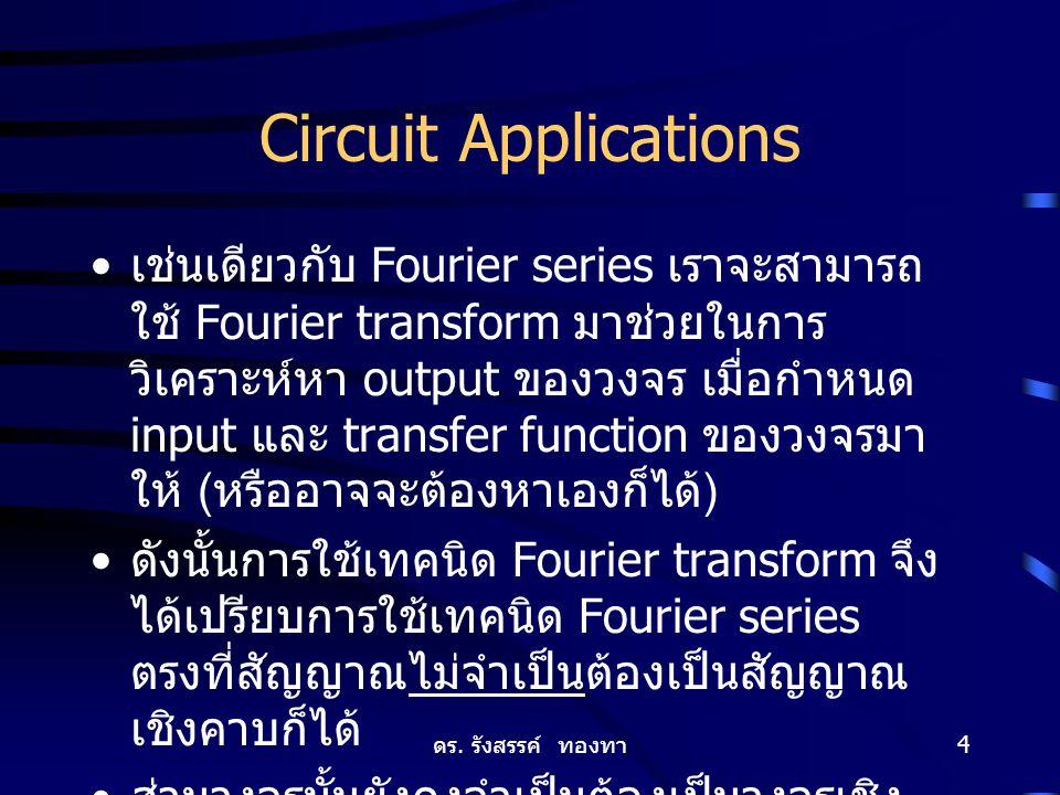 ดร. รังสรรค์ ทองทา 4 Circuit Applications เช่นเดียวกับ Fourier series เราจะสามารถ ใช้ Fourier transform มาช่วยในการ วิเคราะห์หา output ของวงจร เมื่อกำ