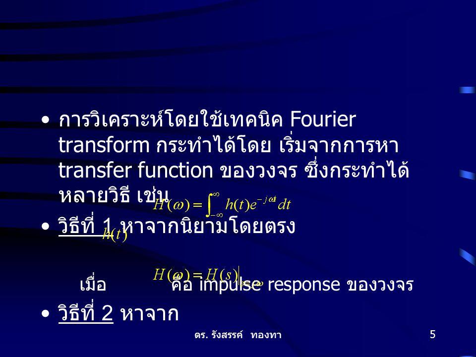 ดร. รังสรรค์ ทองทา 5 การวิเคราะห์โดยใช้เทคนิค Fourier transform กระทำได้โดย เริ่มจากการหา transfer function ของวงจร ซึ่งกระทำได้ หลายวิธี เช่น วิธีที่