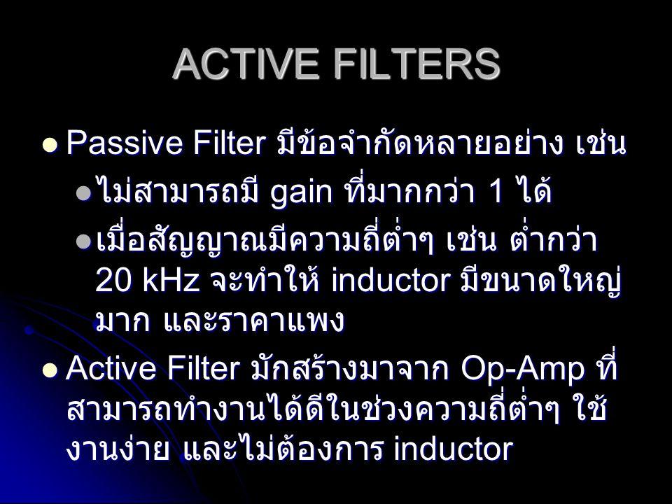 ACTIVE FILTERS Passive Filter มีข้อจำกัดหลายอย่าง เช่น Passive Filter มีข้อจำกัดหลายอย่าง เช่น ไม่สามารถมี gain ที่มากกว่า 1 ได้ ไม่สามารถมี gain ที่ม
