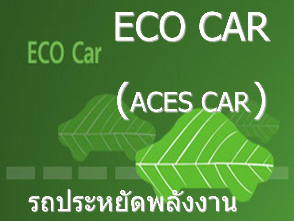 ECO CAR ECO CAR ( ACES CAR ) รถประหยัดพลังงาน มาตรฐานสากล รถประหยัดพลังงาน มาตรฐานสากล
