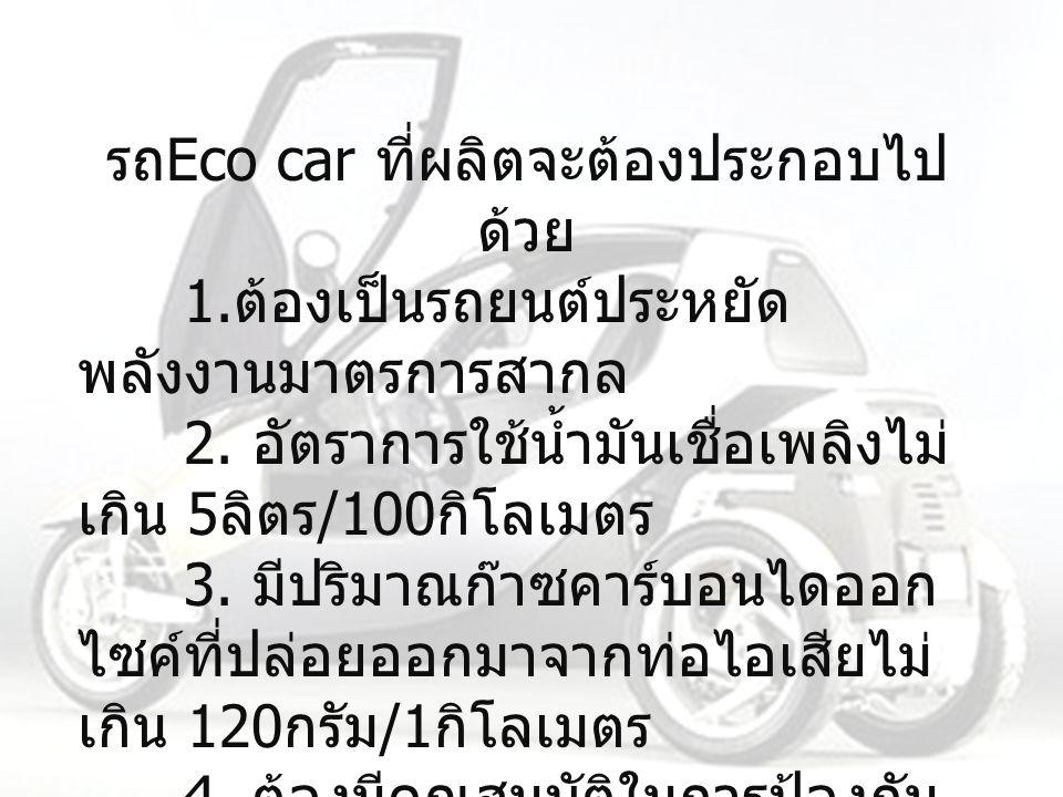 รถ Eco car ที่ผลิตจะต้องประกอบไป ด้วย 1.ต้องเป็นรถยนต์ประหยัด พลังงานมาตรการสากล 2.