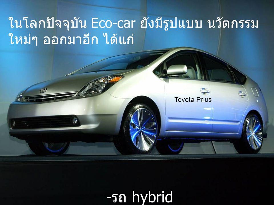 ในโลกปัจจุบัน Eco-car ยังมีรูปแบบ นวัตกรรม ใหม่ๆ ออกมาอีก ได้แก่ - รถ hybrid Toyota Prius