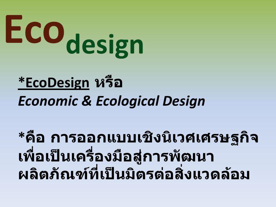 Eco design *EcoDesign หรือ Economic & Ecological Design * คือ การออกแบบเชิงนิเวศเศรษฐกิจ เพื่อเป็นเครื่องมือสู่การพัฒนา ผลิตภัณฑ์ที่เป็นมิตรต่อสิ่งแวด