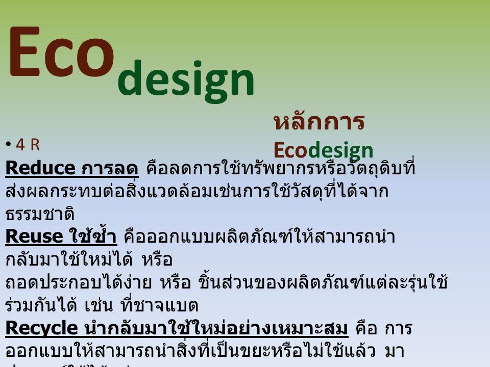 Eco design หลักการ Ecodesign 4 R Reduce การลด คือลดการใช้ทรัพยากรหรือวัตถุดิบที่ ส่งผลกระทบต่อสิ่งแวดล้อมเช่นการใช้วัสดุที่ได้จาก ธรรมชาติ Reuse ใช้ซ้