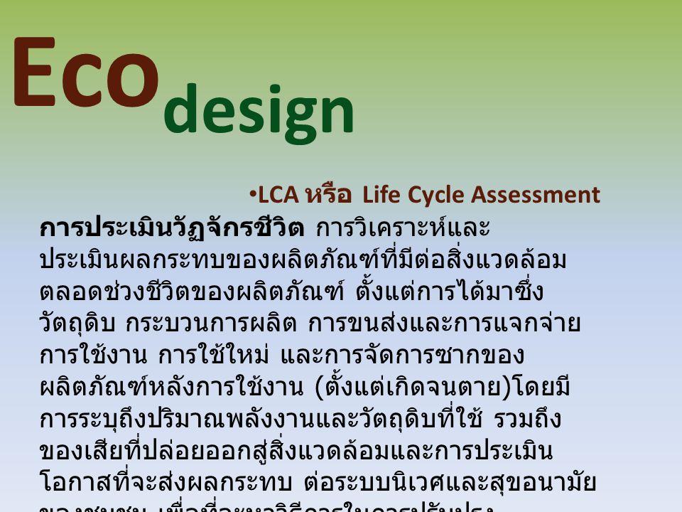 Eco design LCA หรือ Life Cycle Assessment การประเมินวัฏจักรชีวิต การวิเคราะห์และ ประเมินผลกระทบของผลิตภัณฑ์ที่มีต่อสิ่งแวดล้อม ตลอดช่วงชีวิตของผลิตภัณ