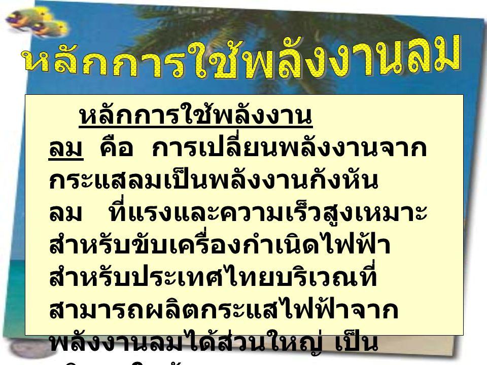 หลักการใช้พลังงาน ลม คือ การเปลี่ยนพลังงานจาก กระแสลมเป็นพลังงานกังหัน ลม ที่แรงและความเร็วสูงเหมาะ สำหรับขับเครื่องกำเนิดไฟฟ้า สำหรับประเทศไทยบริเวณที่ สามารถผลิตกระแสไฟฟ้าจาก พลังงานลมได้ส่วนใหญ่ เป็น บริเวณใกล้ทะเล เช่น ฉะเชิงเทรา สมุทรสาคร สง ขลา ภูเก็ตและปัตตานี เป็นต้น