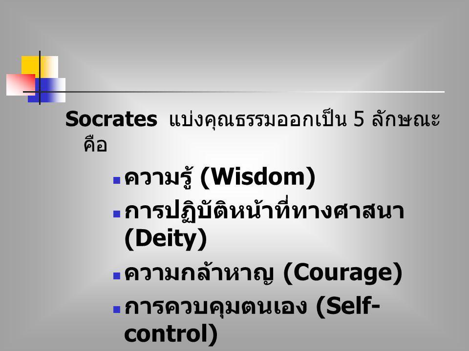 Socrates แบ่งคุณธรรมออกเป็น 5 ลักษณะ คือ ความรู้ (Wisdom) การปฏิบัติหน้าที่ทางศาสนา (Deity) ความกล้าหาญ (Courage) การควบคุมตนเอง (Self- control) ความย