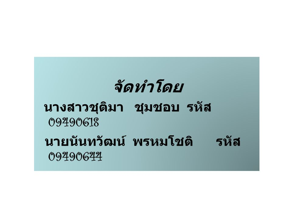 จัดทำโดย นางสาวชุติมา ชุมชอบ รหัส 09490618 นายนันทวัฒน์ พรหมโชติ รหัส 09490644