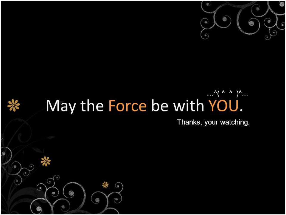May the Force be with YOU. Thanks, your watching. …^( ^ ^ )^...