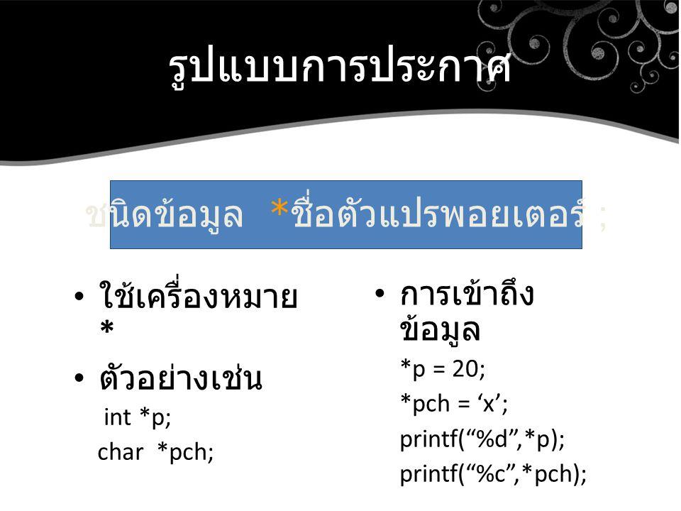 """รูปแบบการประกาศ ใช้เครื่องหมาย * ตัวอย่างเช่น int *p; char *pch; ชนิดข้อมูล * ชื่อตัวแปรพอยเตอร์ ; การเข้าถึง ข้อมูล *p = 20; *pch = 'x'; printf(""""%d"""","""