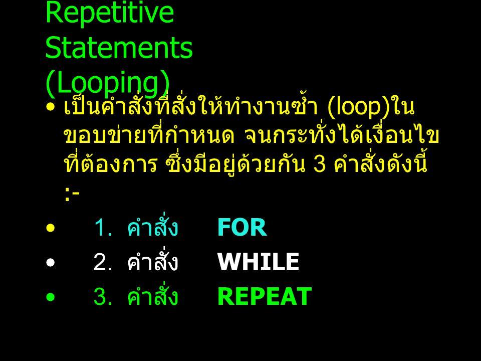 Repetitive Statements (Looping) เป็นคำสั่งที่สั่งให้ทำงานซ้ำ (loop) ใน ขอบข่ายที่กำหนด จนกระทั่งได้เงื่อนไข ที่ต้องการ ซึ่งมีอยู่ด้วยกัน 3 คำสั่งดังนี้ :- 1.