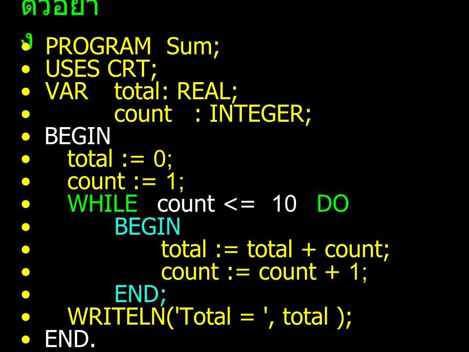 ตัวอย่า ง PROGRAM Demo_looping_by_WHILE_Statement; USES CRT; VAR count : INTEGER; BEGIN count := 32; WHILE count < 255 DO BEGIN WRITE(count:3, ' ',CHR