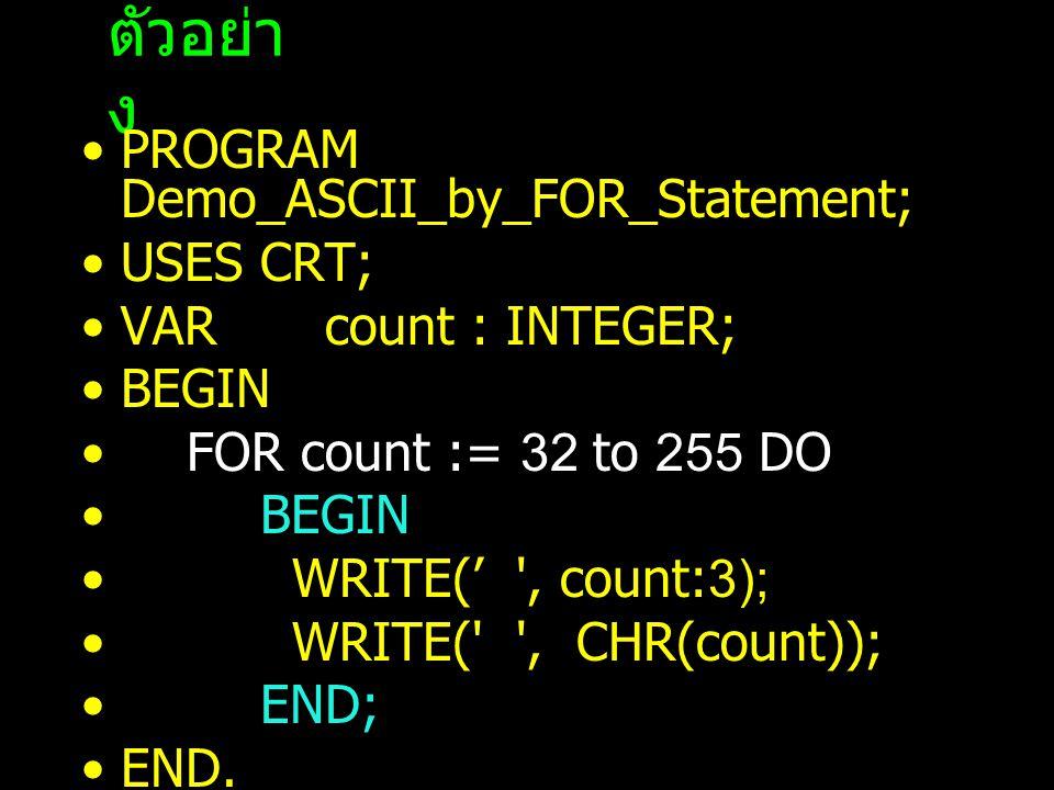 ตัวอย่า ง PROGRAM Demo_ASCII_by_FOR_Statement; USES CRT; VAR count : INTEGER; BEGIN FOR count := 32 to 255 DO BEGIN WRITE(' , count:3); WRITE( , CHR(count)); END; END.