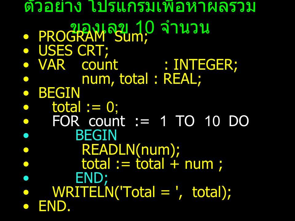 ตัวอย่าง โปรแกรมเพื่อหาผลรวม ของเลข 10 จำนวน PROGRAM Sum; USES CRT; VAR count : INTEGER; num, total : REAL; BEGIN total := 0; FOR count := 1 TO 10 DO BEGIN READLN(num); total := total + num ; END; WRITELN( Total = , total); END.