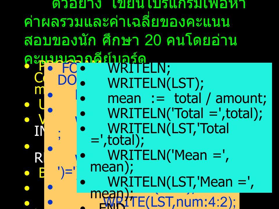 ตัวอย่าง เขียนโปรแกรมเพื่อหา ค่าผลรวมและค่าเฉลี่ยของคะแนน สอบของนัก ศึกษา 20 คนโดยอ่าน คะแนนจากคีย์บอร์ด PROGRAM Compute_Mean_by_FOR_State ment; USES CRT; VARcount,amount : INTEGER; total, mean, num : REAL; BEGIN total := 0; WRITE( How many data to be input :- ); READLN(amount); FOR count := 1 to amount DO BEGIN WRITE( DATA( ,count, )= ) ; WRITE(LST, DATA( ,count, )= ); READLN(num); WRITE(LST,num:4:2); total := total + num; END; WRITELN; WRITELN(LST); mean := total / amount; WRITELN( Total = ,total); WRITELN(LST, Total = ,total); WRITELN( Mean = , mean); WRITELN(LST, Mean = , mean); END.