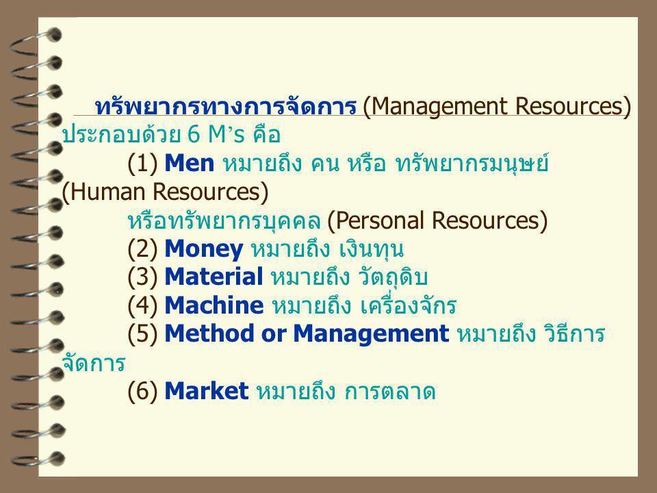 ทรัพยากรทางการจัดการ (Management Resources) ประกอบด้วย 6 M ' s คือ (1) Men หมายถึง คน หรือ ทรัพยากรมนุษย์ (Human Resources) หรือทรัพยากรบุคคล (Personal Resources) (2) Money หมายถึง เงินทุน (3) Material หมายถึง วัตถุดิบ (4) Machine หมายถึง เครื่องจักร (5) Method or Management หมายถึง วิธีการ จัดการ (6) Market หมายถึง การตลาด
