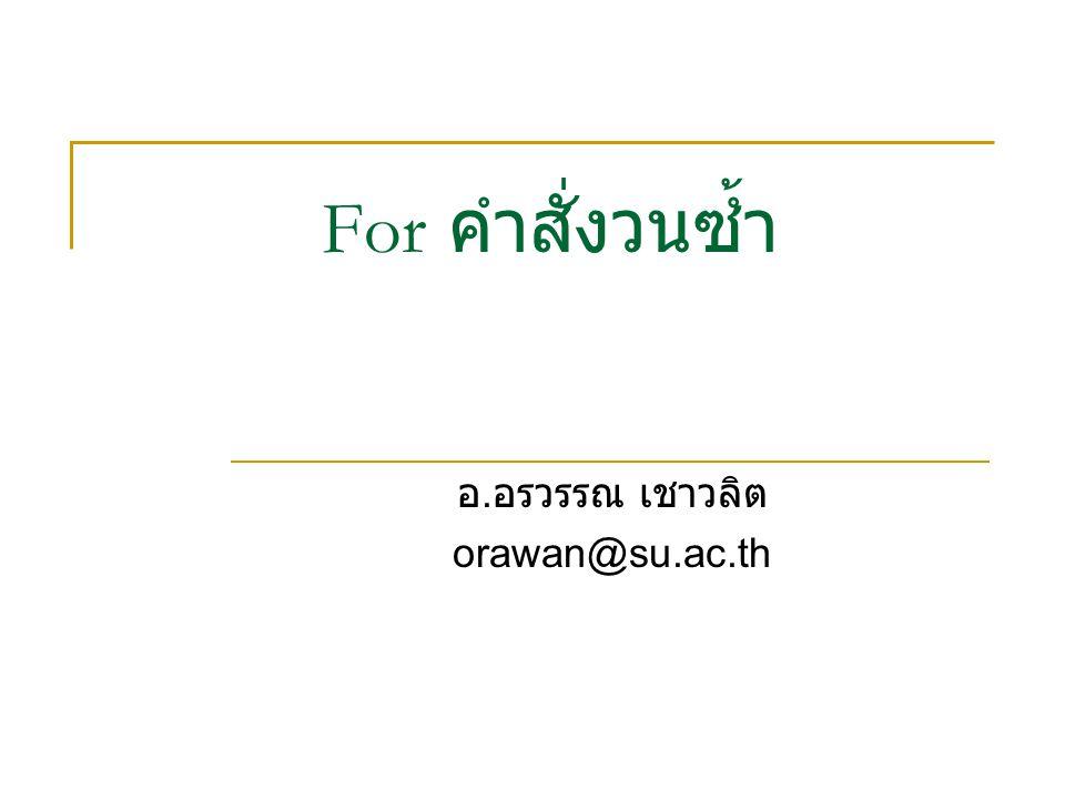 For คำสั่งวนซ้ำ อ. อรวรรณ เชาวลิต orawan@su.ac.th