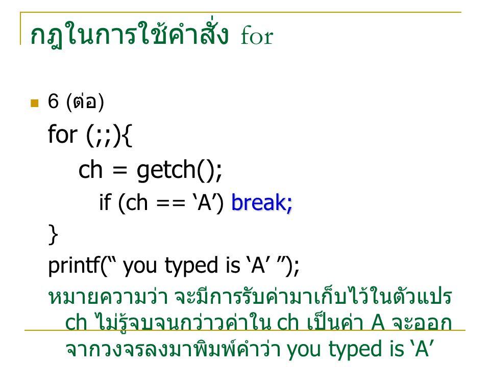 """กฎในการใช้คำสั่ง for 6 ( ต่อ ) for (;;){ ch = getch(); break; if (ch == 'A') break; } printf("""" you typed is 'A' """"); หมายความว่า จะมีการรับค่ามาเก็บไว้"""