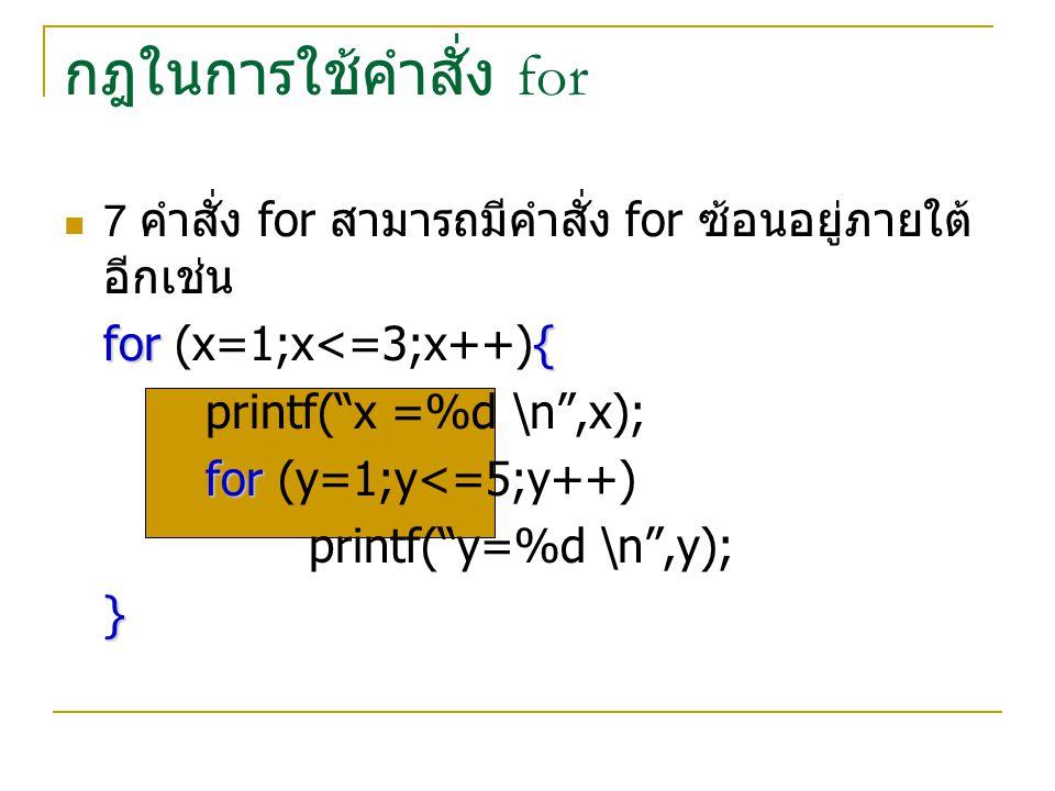 """กฎในการใช้คำสั่ง for 7 คำสั่ง for สามารถมีคำสั่ง for ซ้อนอยู่ภายใต้ อีกเช่น for{ for (x=1;x<=3;x++){ printf(""""x =%d \n"""",x); for for (y=1;y<=5;y++) prin"""