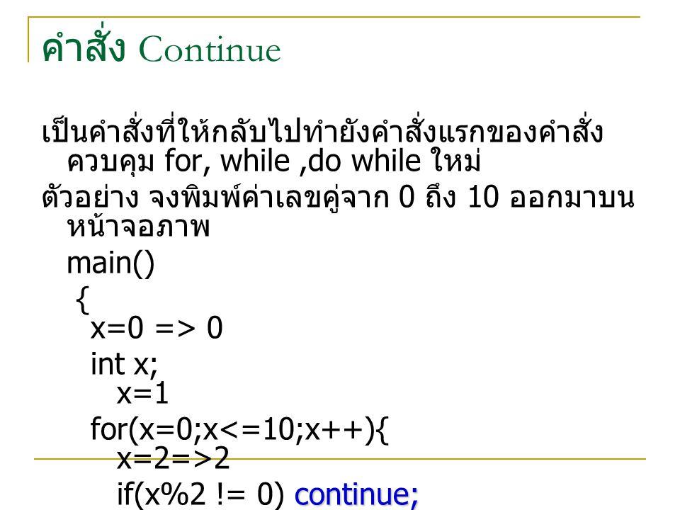 คำสั่ง Continue เป็นคำสั่งที่ให้กลับไปทำยังคำสั่งแรกของคำสั่ง ควบคุม for, while,do while ใหม่ ตัวอย่าง จงพิมพ์ค่าเลขคู่จาก 0 ถึง 10 ออกมาบน หน้าจอภาพ