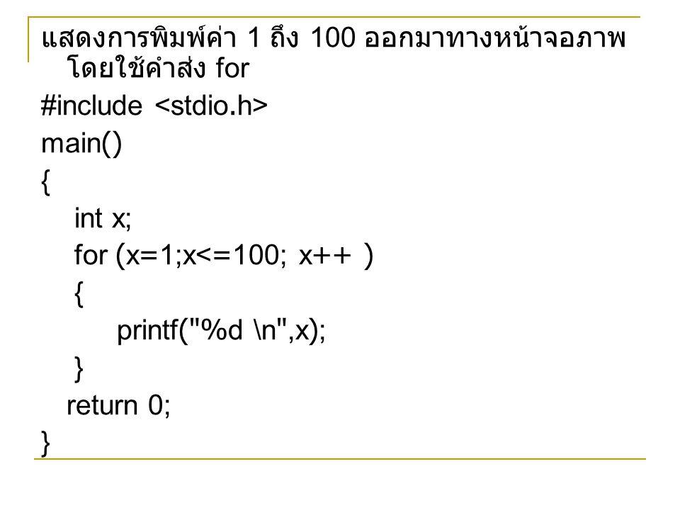 แสดงการพิมพ์ค่า 1 ถึง 100 ออกมาทางหน้าจอภาพ โดยใช้คำส่ง for #include main() { int x; for (x=1;x<=100; x++ ) { printf(