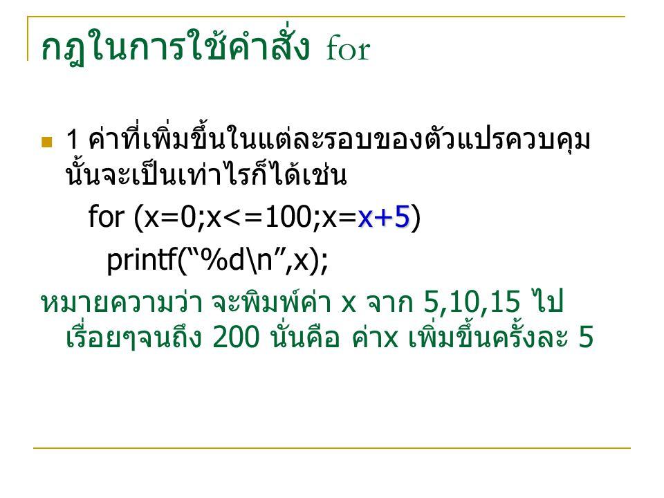 """กฎในการใช้คำสั่ง for 1 ค่าที่เพิ่มขึ้นในแต่ละรอบของตัวแปรควบคุม นั้นจะเป็นเท่าไรก็ได้เช่น x+5 for (x=0;x<=100;x=x+5) printf(""""%d\n"""",x); หมายความว่า จะพ"""