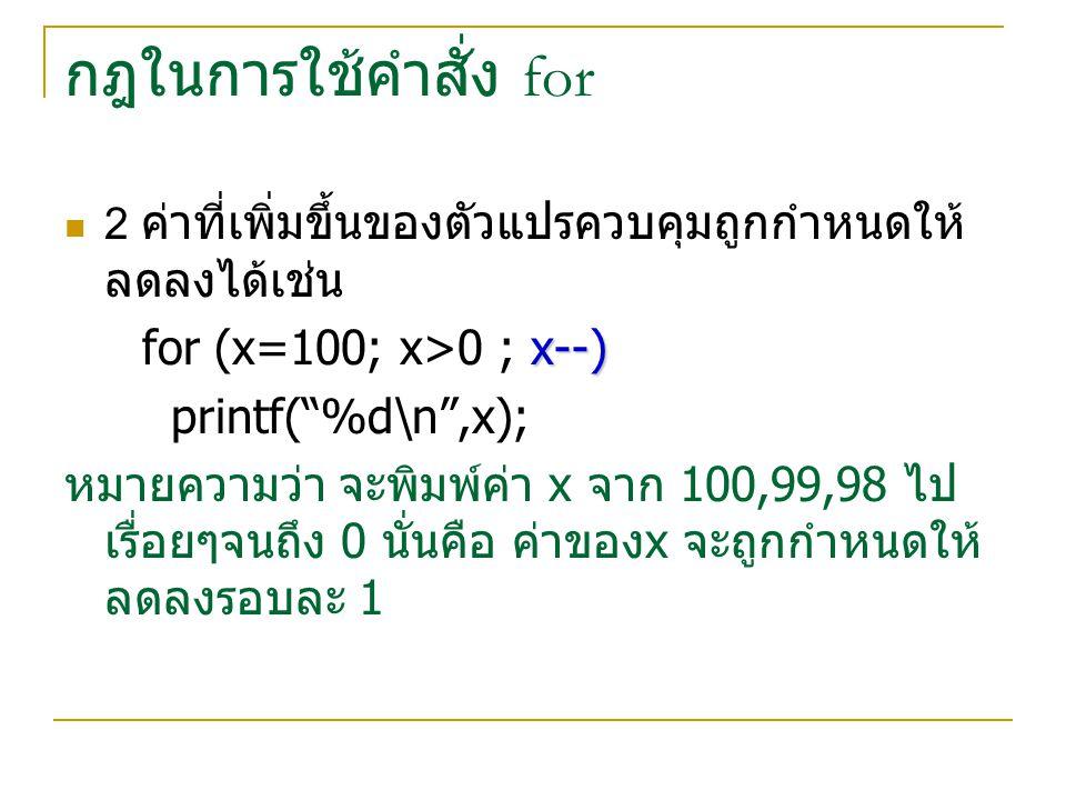 """กฎในการใช้คำสั่ง for 2 ค่าที่เพิ่มขึ้นของตัวแปรควบคุมถูกกำหนดให้ ลดลงได้เช่น x--) for (x=100; x>0 ; x--) printf(""""%d\n"""",x); หมายความว่า จะพิมพ์ค่า x จา"""