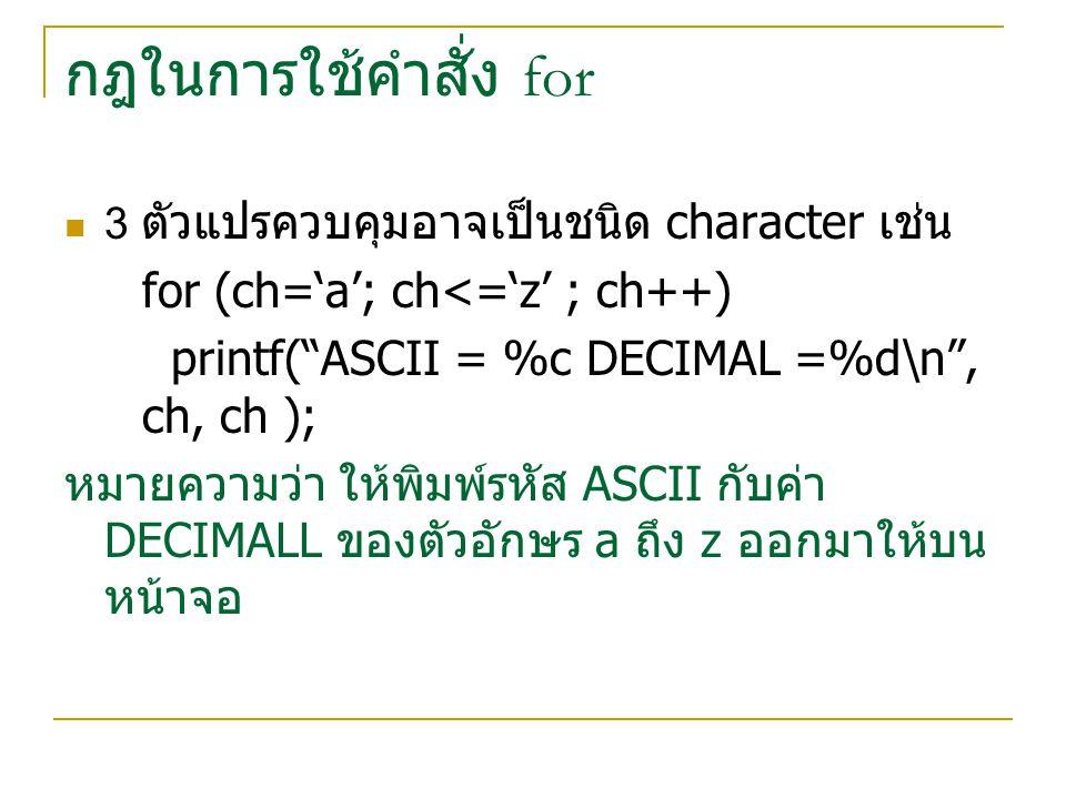 กฎในการใช้คำสั่ง for 4 ตัวแปรควบคุมสามารถมีได้มากกว่า 1 ตัวแปร เช่น x+y for (x=0; y=0;x+y<100;++x ;++y) printf( %d\n ,x+y); หมายความว่า ตัวแปร x,y จำทำหน้าที่เป็นตัว ควบคุมการทำงานของวงจรทั้ง 2 ตัวโดยจะหยุด ทำงานเมื่อ x + y มีค่ามากกว่า 100 จะเพิ่มขึ้น ครั้งล่ะ 1 เสมอ