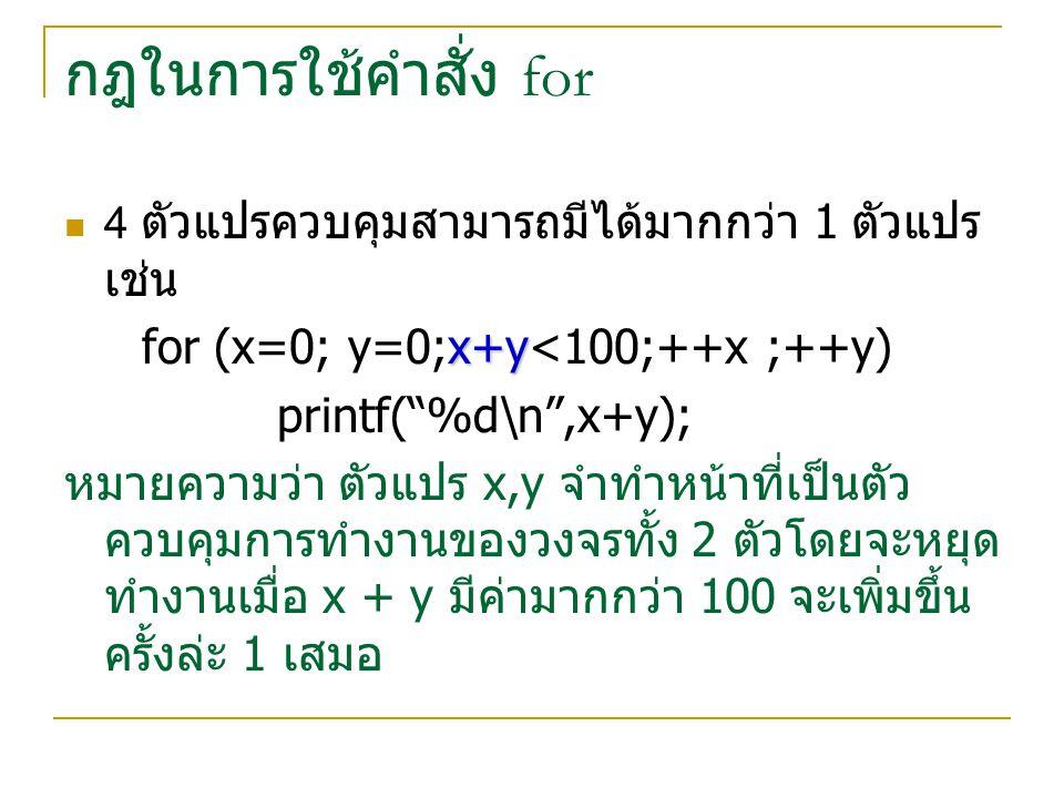 """กฎในการใช้คำสั่ง for 4 ตัวแปรควบคุมสามารถมีได้มากกว่า 1 ตัวแปร เช่น x+y for (x=0; y=0;x+y<100;++x ;++y) printf(""""%d\n"""",x+y); หมายความว่า ตัวแปร x,y จำท"""