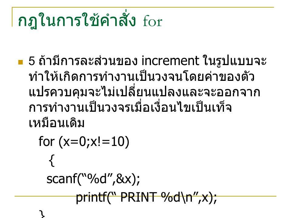 กฎในการใช้คำสั่ง for 6 ถ้ามีการละครั้ง expression, condition, increment เลยจะเป็นการสั่งให้ทำงานในวงจร for โดยไม่รู้จบก็ทำได้โดยใช้คำสั่ง break เข้า มาช่วย เช่น for (;;) printf( This loop will run forever \n ); หมายความว่า คอมพิวเตอร์จะพิมพ์ This loop will run forever ออกมาไม่รู้จบ