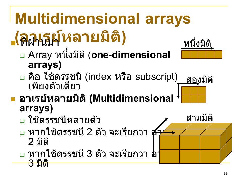 11 Multidimensional arrays ( อาเรย์หลายมิติ ) ที่ผ่านมา  Array หนึ่งมิติ (one-dimensional arrays)  คือ ใช้ดรรชนี (index หรือ subscript) เพียงตัวเดีย