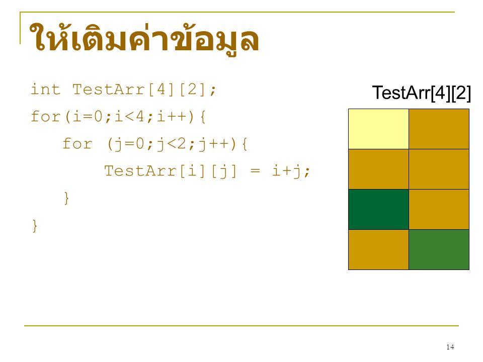 14 ให้เติมค่าข้อมูล int TestArr[4][2]; for(i=0;i<4;i++){ for (j=0;j<2;j++){ TestArr[i][j] = i+j; } TestArr[4][2]