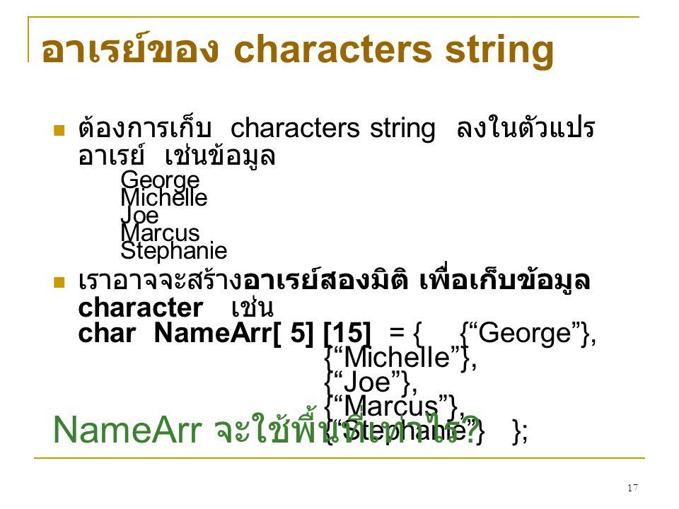 17 อาเรย์ของ characters string ต้องการเก็บ characters string ลงในตัวแปร อาเรย์ เช่นข้อมูล George Michelle Joe Marcus Stephanie เราอาจจะสร้างอาเรย์สองม
