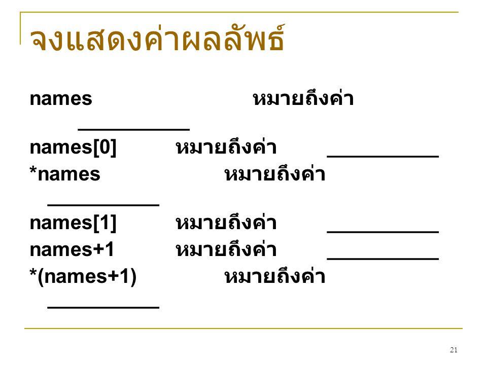 21 จงแสดงค่าผลลัพธ์ names หมายถึงค่า __________ names[0] หมายถึงค่า __________ *names หมายถึงค่า __________ names[1] หมายถึงค่า __________ names+1 หมา