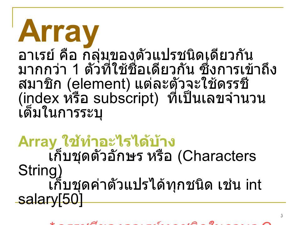 3 Array อาเรย์ คือ กลุ่มของตัวแปรชนิดเดียวกัน มากกว่า 1 ตัวที่ใช้ชื่อเดียวกัน ซึ่งการเข้าถึง สมาชิก (element) แต่ละตัวจะใช้ดรรชี (index หรือ subscript