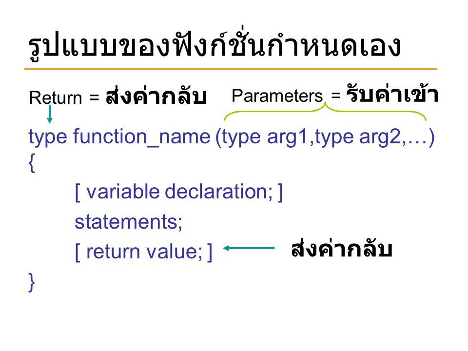 รูปแบบของฟังก์ชั่นกำหนดเอง type function_name (type arg1,type arg2,…) { [ variable declaration; ] statements; [ return value; ] } Parameters = รับค่าเ