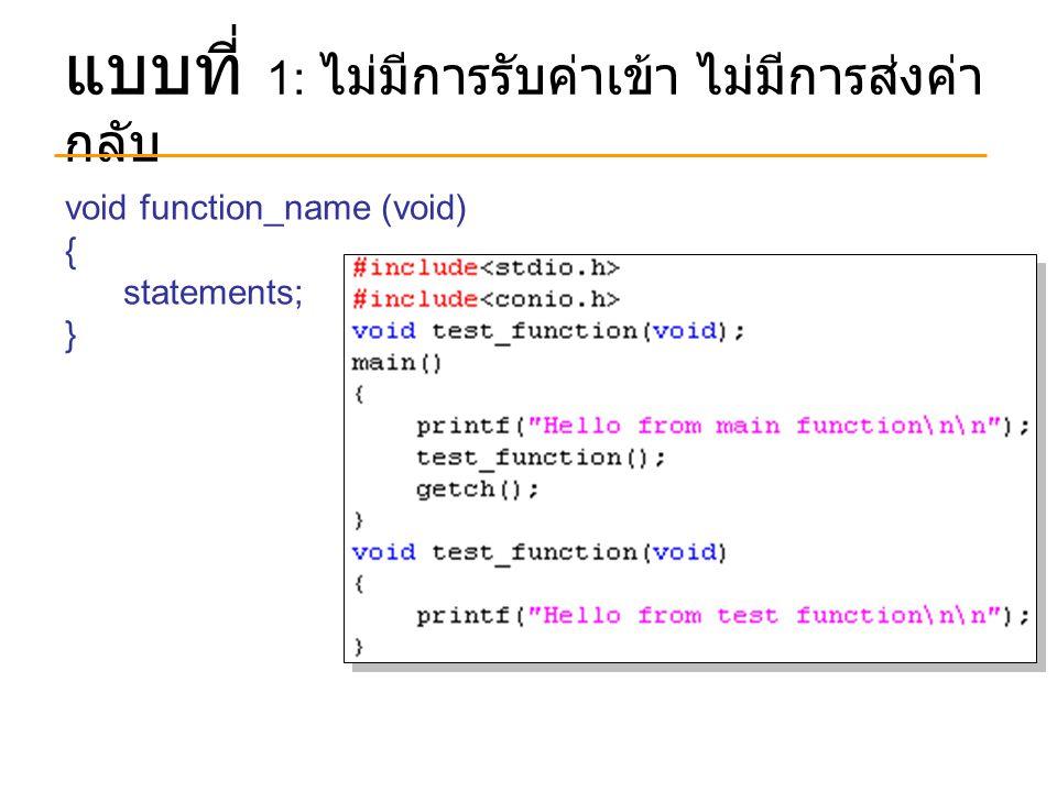แบบที่ 1: ไม่มีการรับค่าเข้า ไม่มีการส่งค่า กลับ void function_name (void) { statements; }
